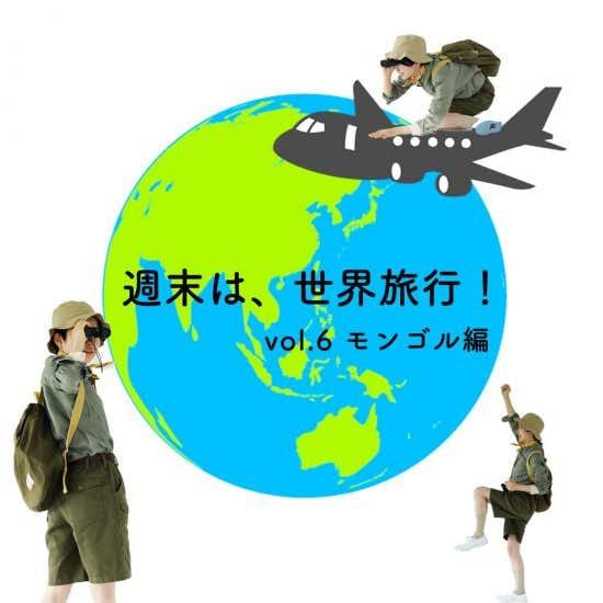 【週末は世界旅行!】第6話:新しい扉を開くため。未知の国・モンゴルへショートトリップ!